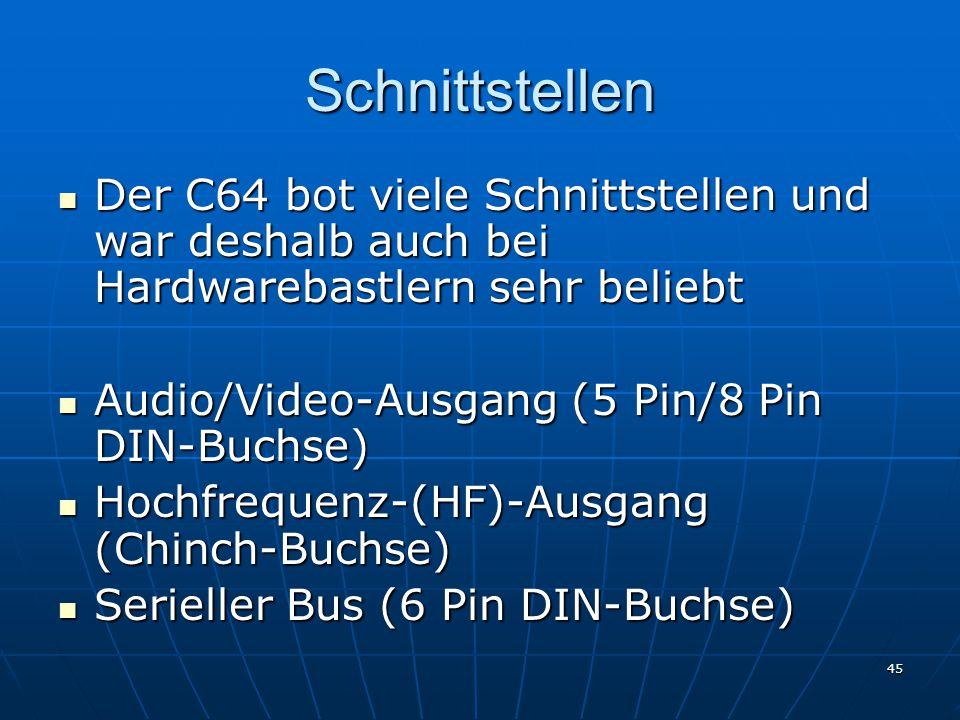 45 Schnittstellen Der C64 bot viele Schnittstellen und war deshalb auch bei Hardwarebastlern sehr beliebt Der C64 bot viele Schnittstellen und war deshalb auch bei Hardwarebastlern sehr beliebt Audio/Video-Ausgang (5 Pin/8 Pin DIN-Buchse) Audio/Video-Ausgang (5 Pin/8 Pin DIN-Buchse) Hochfrequenz-(HF)-Ausgang (Chinch-Buchse) Hochfrequenz-(HF)-Ausgang (Chinch-Buchse) Serieller Bus (6 Pin DIN-Buchse) Serieller Bus (6 Pin DIN-Buchse)