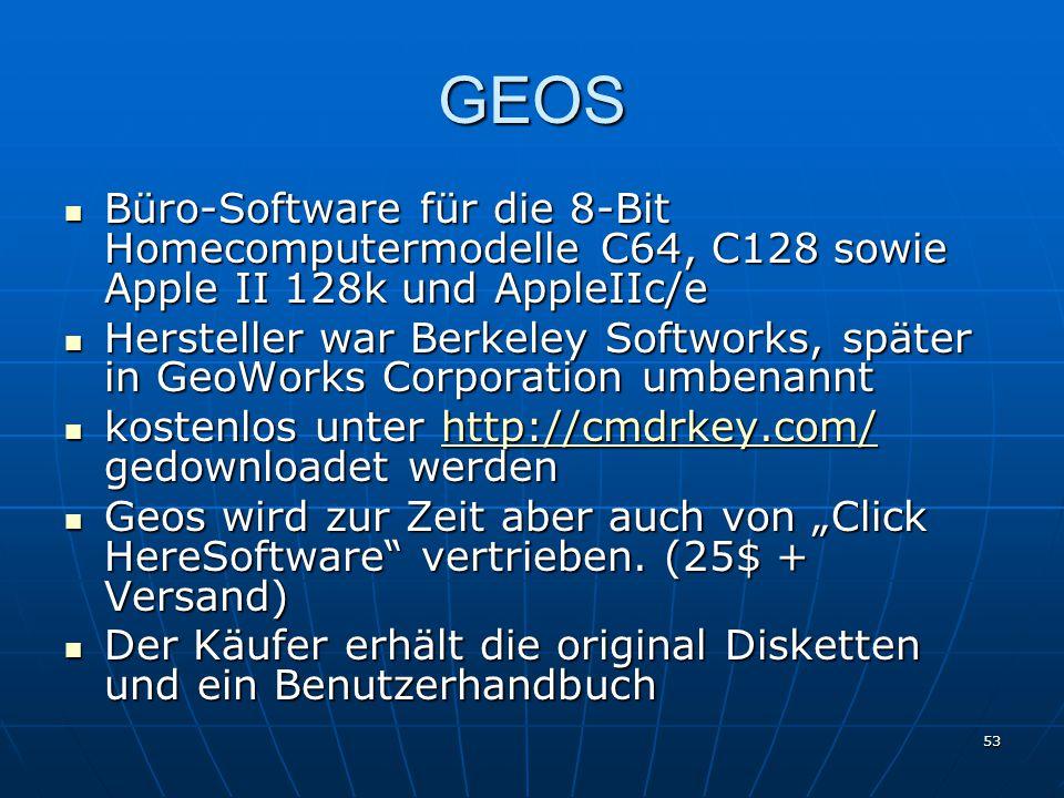"""53 GEOS Büro-Software für die 8-Bit Homecomputermodelle C64, C128 sowie Apple II 128k und AppleIIc/e Büro-Software für die 8-Bit Homecomputermodelle C64, C128 sowie Apple II 128k und AppleIIc/e Hersteller war Berkeley Softworks, später in GeoWorks Corporation umbenannt Hersteller war Berkeley Softworks, später in GeoWorks Corporation umbenannt kostenlos unter http://cmdrkey.com/ gedownloadet werden kostenlos unter http://cmdrkey.com/ gedownloadet werdenhttp://cmdrkey.com/ Geos wird zur Zeit aber auch von """"Click HereSoftware vertrieben."""