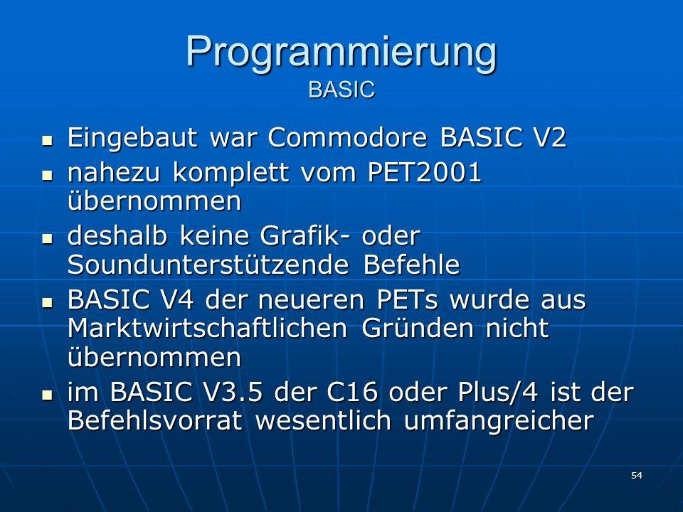 54 Programmierung BASIC Eingebaut war Commodore BASIC V2 Eingebaut war Commodore BASIC V2 nahezu komplett vom PET2001 übernommen nahezu komplett vom PET2001 übernommen deshalb keine Grafik- oder Soundunterstützende Befehle deshalb keine Grafik- oder Soundunterstützende Befehle BASIC V4 der neueren PETs wurde aus Marktwirtschaftlichen Gründen nicht übernommen BASIC V4 der neueren PETs wurde aus Marktwirtschaftlichen Gründen nicht übernommen im BASIC V3.5 der C16 oder Plus/4 ist der Befehlsvorrat wesentlich umfangreicher im BASIC V3.5 der C16 oder Plus/4 ist der Befehlsvorrat wesentlich umfangreicher