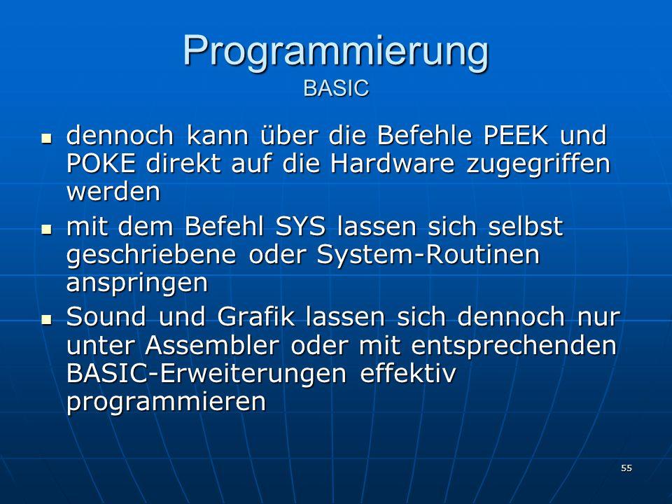 55 Programmierung BASIC dennoch kann über die Befehle PEEK und POKE direkt auf die Hardware zugegriffen werden dennoch kann über die Befehle PEEK und POKE direkt auf die Hardware zugegriffen werden mit dem Befehl SYS lassen sich selbst geschriebene oder System-Routinen anspringen mit dem Befehl SYS lassen sich selbst geschriebene oder System-Routinen anspringen Sound und Grafik lassen sich dennoch nur unter Assembler oder mit entsprechenden BASIC-Erweiterungen effektiv programmieren Sound und Grafik lassen sich dennoch nur unter Assembler oder mit entsprechenden BASIC-Erweiterungen effektiv programmieren