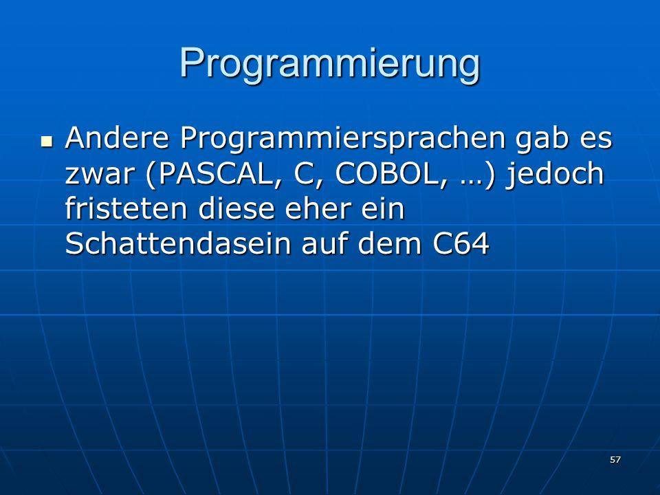 57 Programmierung Andere Programmiersprachen gab es zwar (PASCAL, C, COBOL, …) jedoch fristeten diese eher ein Schattendasein auf dem C64 Andere Programmiersprachen gab es zwar (PASCAL, C, COBOL, …) jedoch fristeten diese eher ein Schattendasein auf dem C64