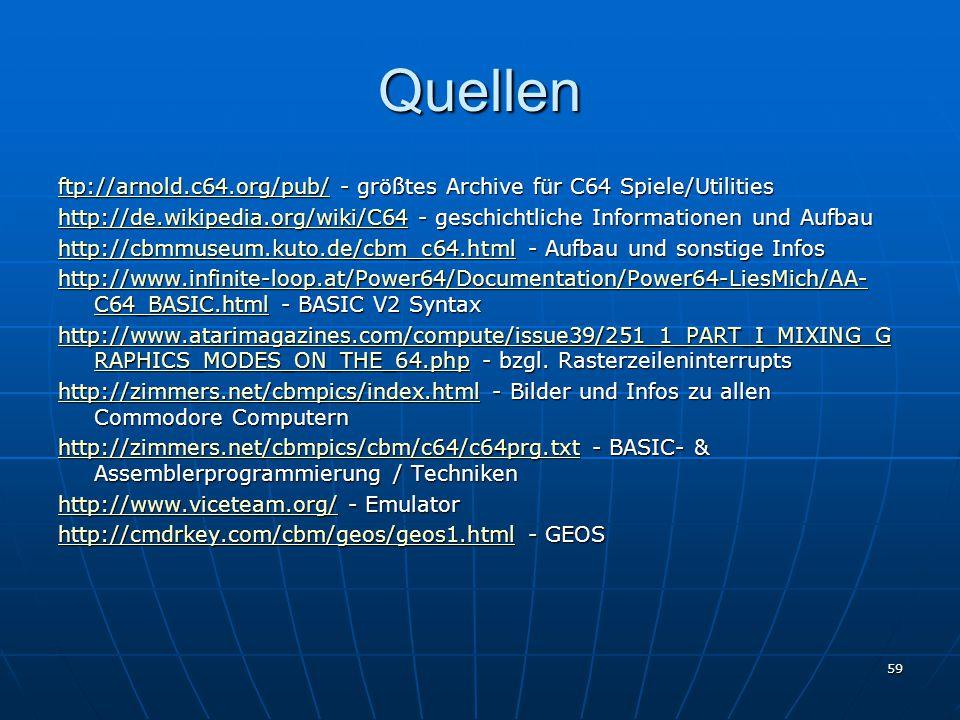 59 Quellen ftp://arnold.c64.org/pub/ftp://arnold.c64.org/pub/ - größtes Archive für C64 Spiele/Utilities ftp://arnold.c64.org/pub/ http://de.wikipedia.org/wiki/C64http://de.wikipedia.org/wiki/C64 - geschichtliche Informationen und Aufbau http://de.wikipedia.org/wiki/C64 http://cbmmuseum.kuto.de/cbm_c64.htmlhttp://cbmmuseum.kuto.de/cbm_c64.html - Aufbau und sonstige Infos http://cbmmuseum.kuto.de/cbm_c64.html http://www.infinite-loop.at/Power64/Documentation/Power64-LiesMich/AA- C64_BASIC.htmlhttp://www.infinite-loop.at/Power64/Documentation/Power64-LiesMich/AA- C64_BASIC.html - BASIC V2 Syntax http://www.infinite-loop.at/Power64/Documentation/Power64-LiesMich/AA- C64_BASIC.html http://www.atarimagazines.com/compute/issue39/251_1_PART_I_MIXING_G RAPHICS_MODES_ON_THE_64.phphttp://www.atarimagazines.com/compute/issue39/251_1_PART_I_MIXING_G RAPHICS_MODES_ON_THE_64.php - bzgl.
