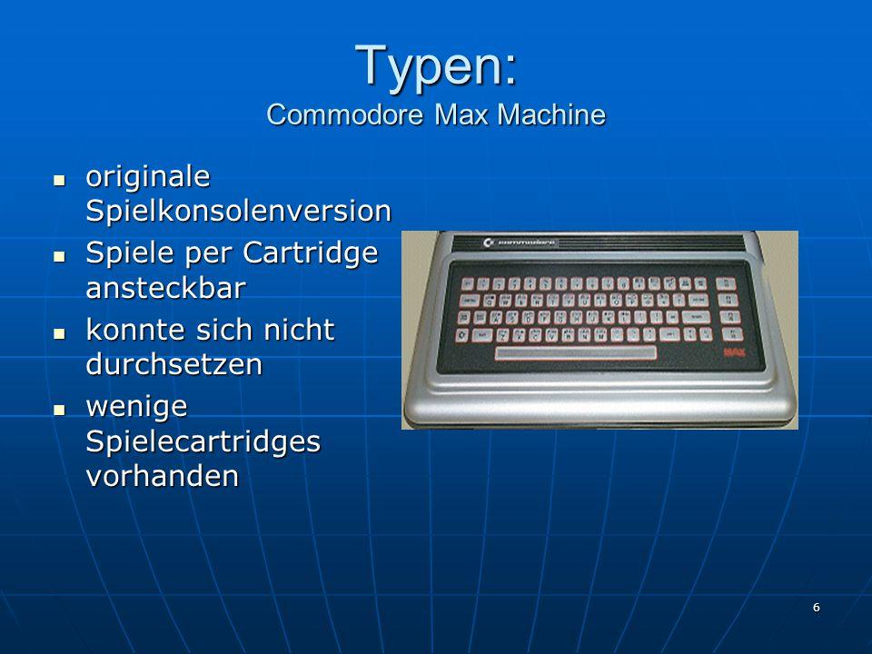 6 Typen: Commodore Max Machine originale Spielkonsolenversion originale Spielkonsolenversion Spiele per Cartridge ansteckbar Spiele per Cartridge ansteckbar konnte sich nicht durchsetzen konnte sich nicht durchsetzen wenige Spielecartridges vorhanden wenige Spielecartridges vorhanden
