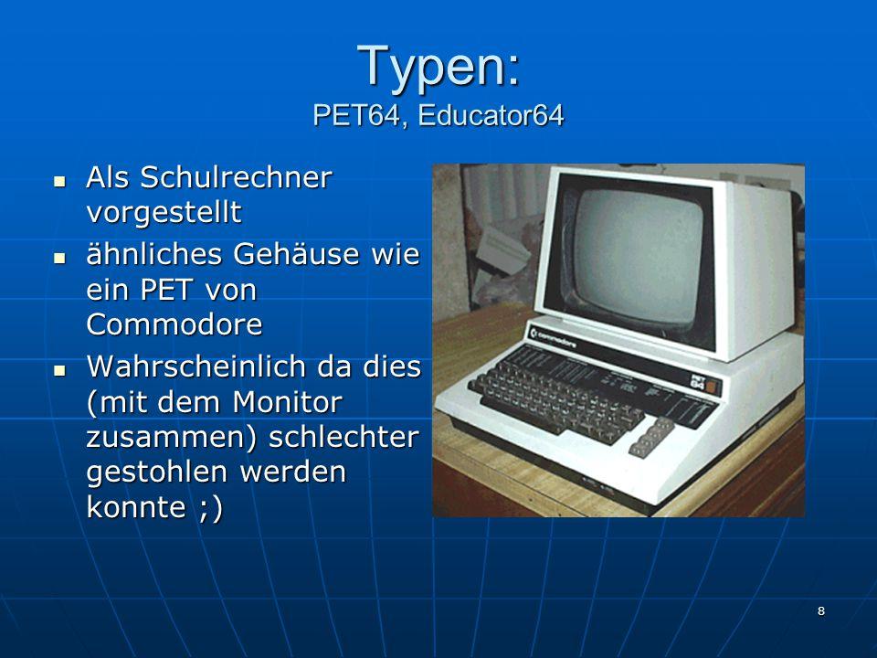 8 Typen: PET64, Educator64 Als Schulrechner vorgestellt Als Schulrechner vorgestellt ähnliches Gehäuse wie ein PET von Commodore ähnliches Gehäuse wie ein PET von Commodore Wahrscheinlich da dies (mit dem Monitor zusammen) schlechter gestohlen werden konnte ;) Wahrscheinlich da dies (mit dem Monitor zusammen) schlechter gestohlen werden konnte ;)
