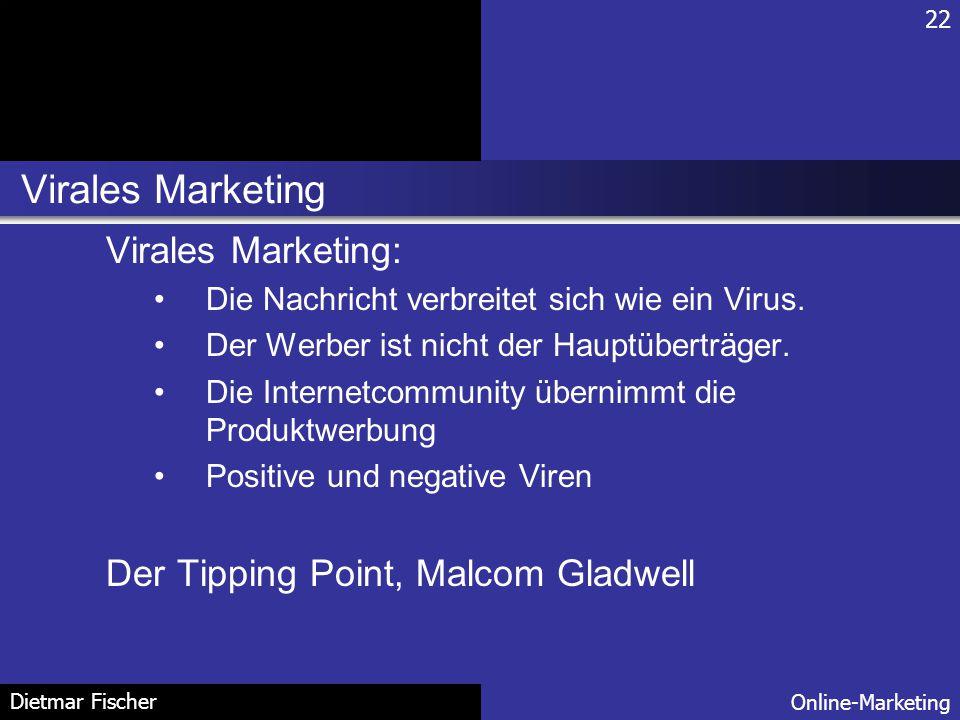 Virales Marketing 22 Online-Marketing Dietmar Fischer Virales Marketing: Die Nachricht verbreitet sich wie ein Virus. Der Werber ist nicht der Hauptüb