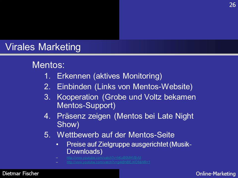 Virales Marketing 26 Online-Marketing Dietmar Fischer Mentos: 1.Erkennen (aktives Monitoring) 2.Einbinden (Links von Mentos-Website) 3.Kooperation (Gr