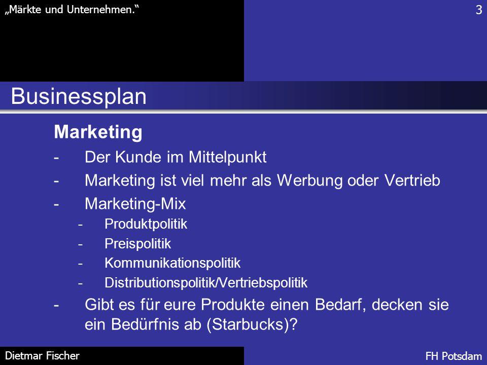 """Businessplan 3 """"Märkte und Unternehmen."""" FH Potsdam Dietmar Fischer Marketing -Der Kunde im Mittelpunkt -Marketing ist viel mehr als Werbung oder Vert"""