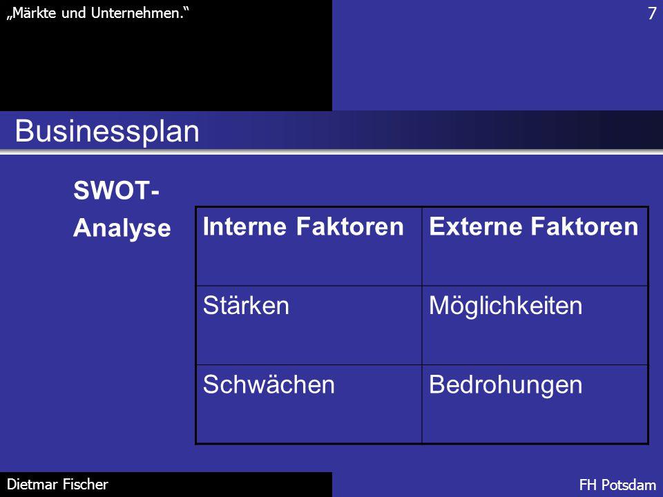 """Businessplan 7 """"Märkte und Unternehmen."""" FH Potsdam Dietmar Fischer SWOT- Analyse Interne FaktorenExterne Faktoren StärkenMöglichkeiten SchwächenBedro"""