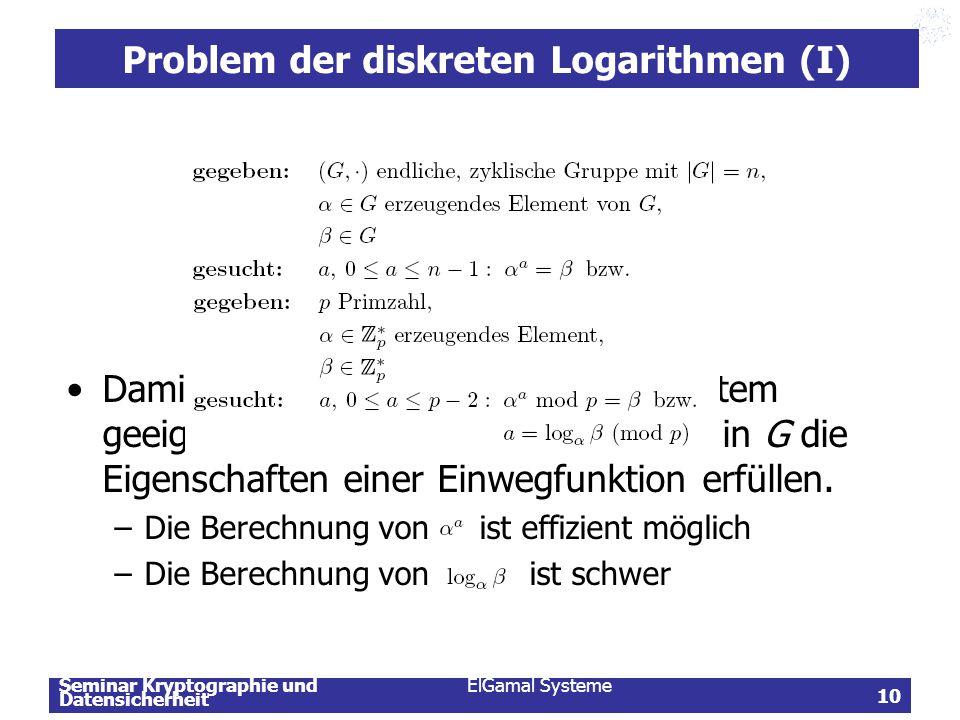 Seminar Kryptographie und Datensicherheit ElGamal Systeme 10 Problem der diskreten Logarithmen (I) Damit die Gruppe G für ein Kryptosystem geeignet is