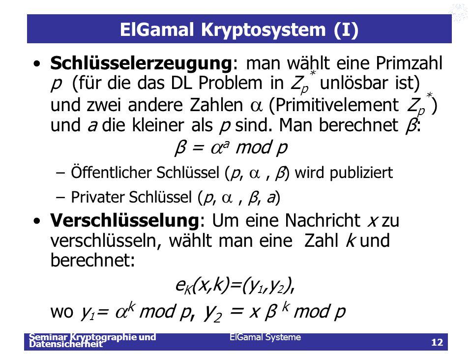 Seminar Kryptographie und Datensicherheit ElGamal Systeme 12 ElGamal Kryptosystem (I) Schlüsselerzeugung: man wählt eine Primzahl p (für die das DL Pr