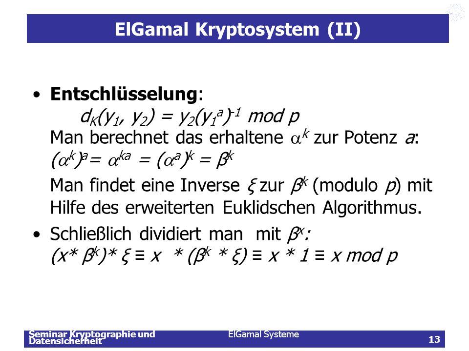 Seminar Kryptographie und Datensicherheit ElGamal Systeme 13 ElGamal Kryptosystem (II) Entschlüsselung: d K (y 1, y 2 ) = y 2 (y 1 a ) -1 mod p Man be