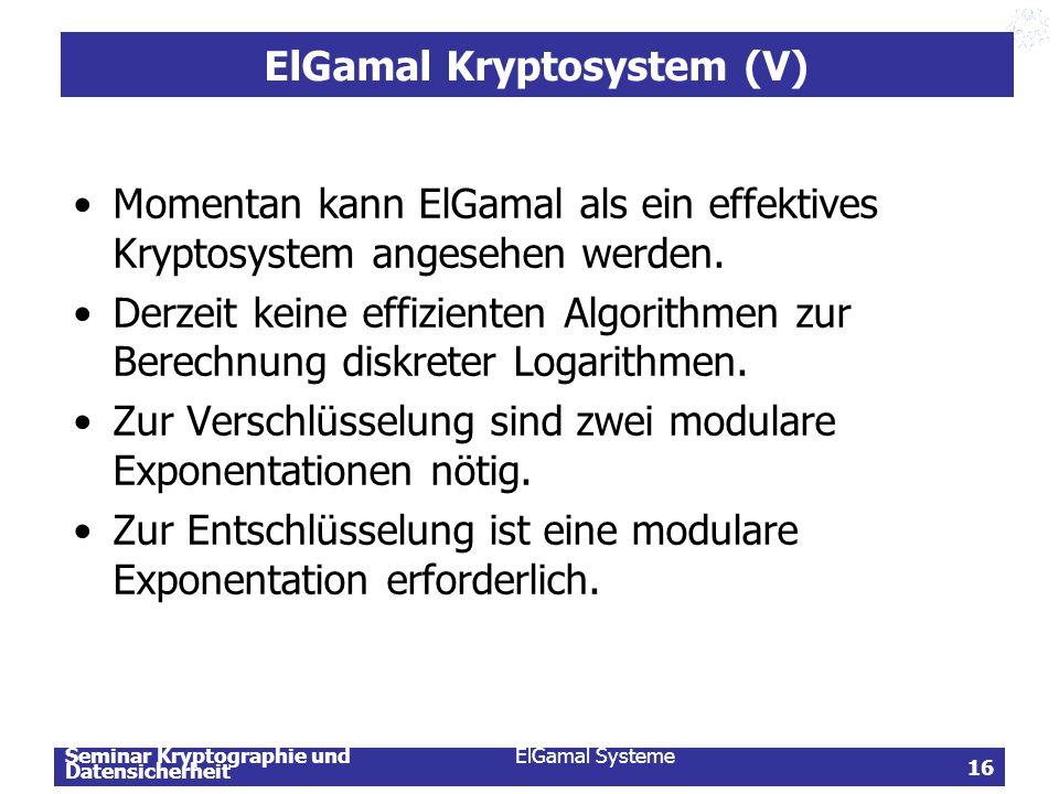 Seminar Kryptographie und Datensicherheit ElGamal Systeme 16 ElGamal Kryptosystem (V) Momentan kann ElGamal als ein effektives Kryptosystem angesehen