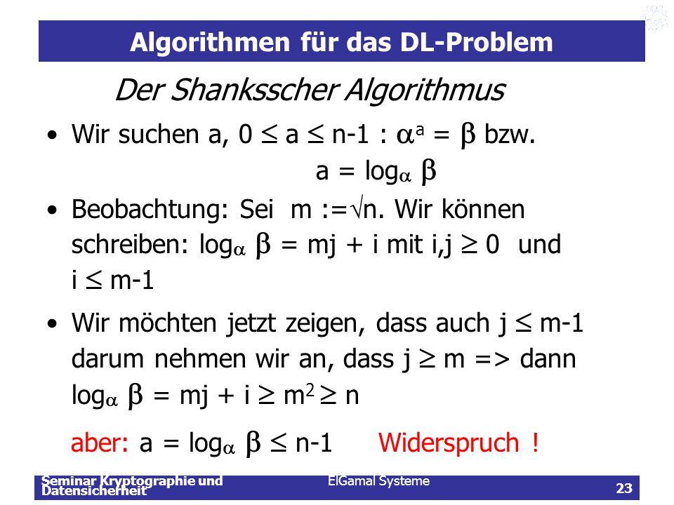 Seminar Kryptographie und Datensicherheit ElGamal Systeme 23 Algorithmen für das DL-Problem Der Shanksscher Algorithmus Wir suchen a, 0  a  n-1 : 
