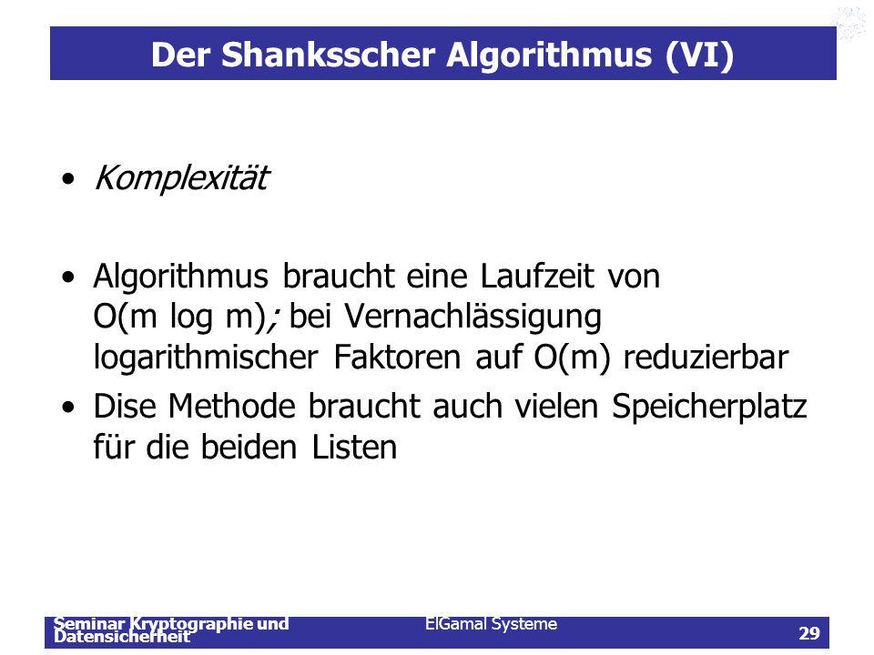 Seminar Kryptographie und Datensicherheit ElGamal Systeme 29 Der Shanksscher Algorithmus (VI) Komplexität Algorithmus braucht eine Laufzeit von O(m lo