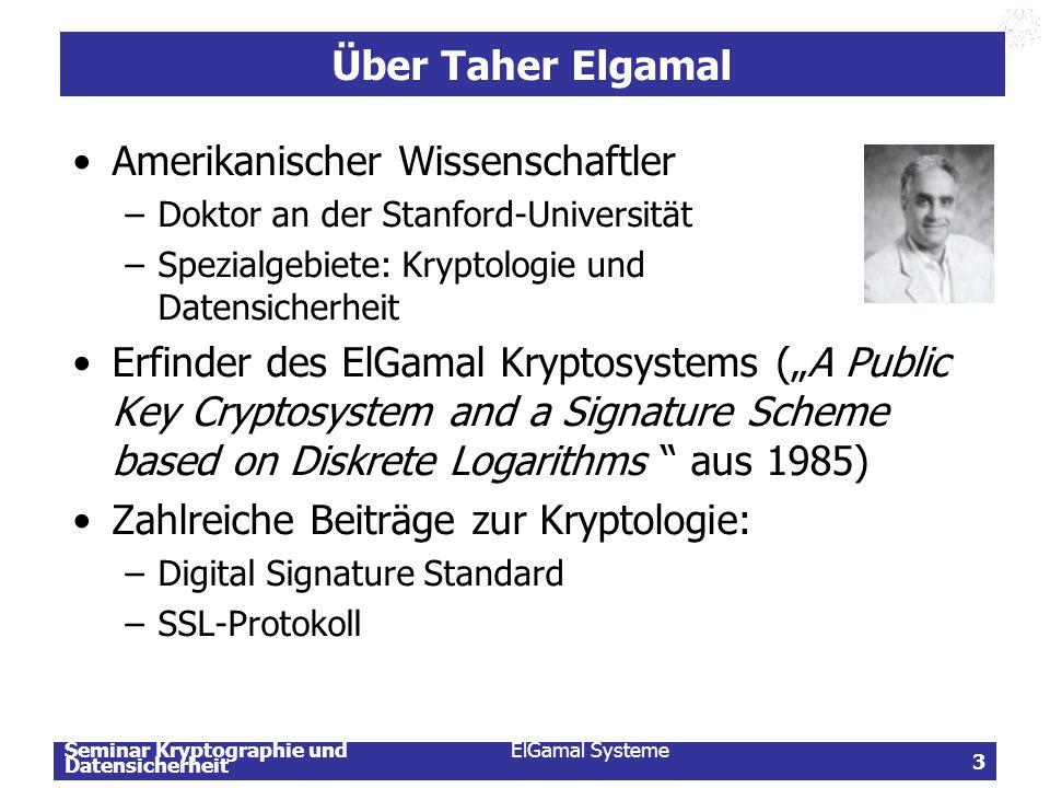 Seminar Kryptographie und Datensicherheit ElGamal Systeme 3 Über Taher Elgamal Amerikanischer Wissenschaftler –Doktor an der Stanford-Universität –Spe