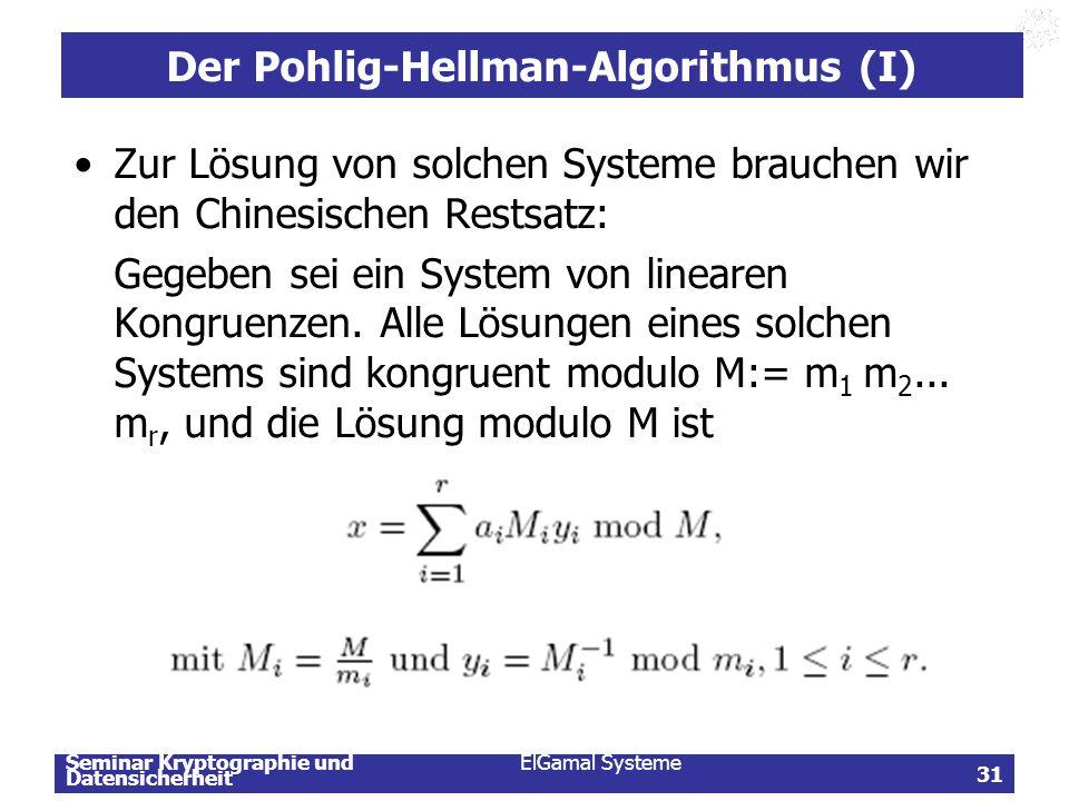 Seminar Kryptographie und Datensicherheit ElGamal Systeme 31 Der Pohlig-Hellman-Algorithmus (I) Zur Lösung von solchen Systeme brauchen wir den Chines