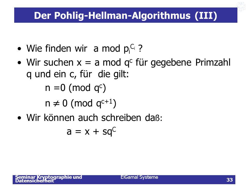 Seminar Kryptographie und Datensicherheit ElGamal Systeme 33 Der Pohlig-Hellman-Algorithmus (III) Wie finden wir a mod p i C i ? Wir suchen x = a mod