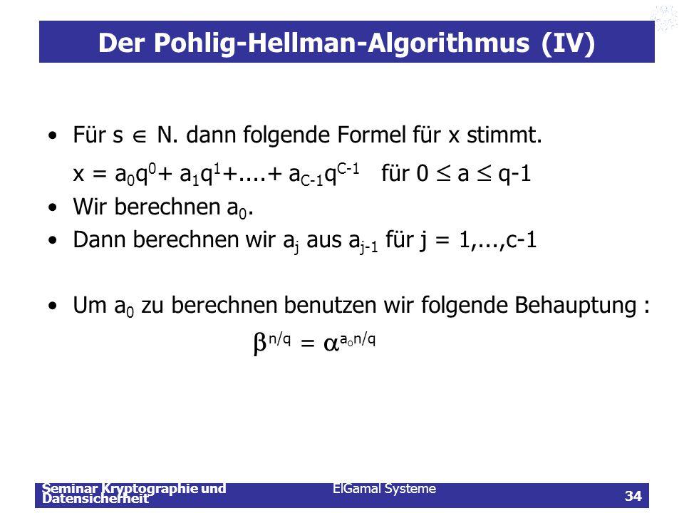 Seminar Kryptographie und Datensicherheit ElGamal Systeme 34 Der Pohlig-Hellman-Algorithmus (IV) Für s  N. dann folgende Formel für x stimmt. x = a 0