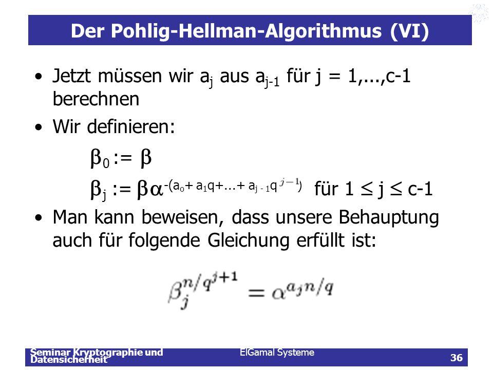 Seminar Kryptographie und Datensicherheit ElGamal Systeme 36 Der Pohlig-Hellman-Algorithmus (VI) Jetzt müssen wir a j aus a j-1 für j = 1,...,c-1 bere