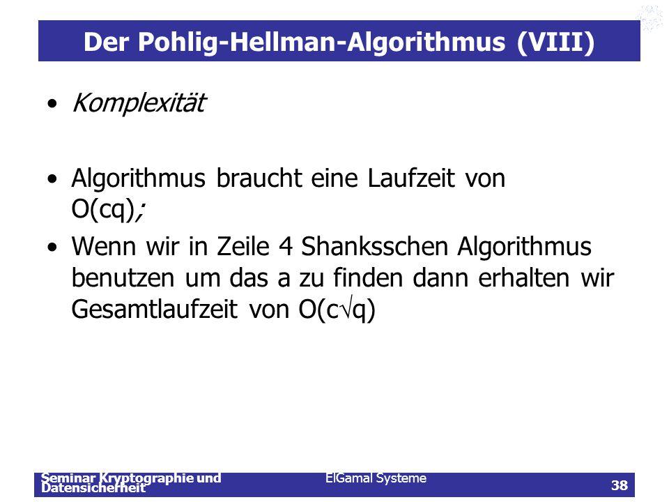 Seminar Kryptographie und Datensicherheit ElGamal Systeme 38 Der Pohlig-Hellman-Algorithmus (VIII) Komplexität Algorithmus braucht eine Laufzeit von O