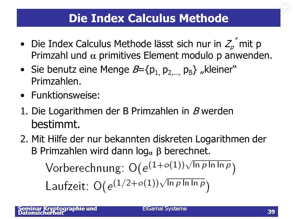 Seminar Kryptographie und Datensicherheit ElGamal Systeme 39 Die Index Calculus Methode Die Index Calculus Methode lässt sich nur in Z p * mit p Primz