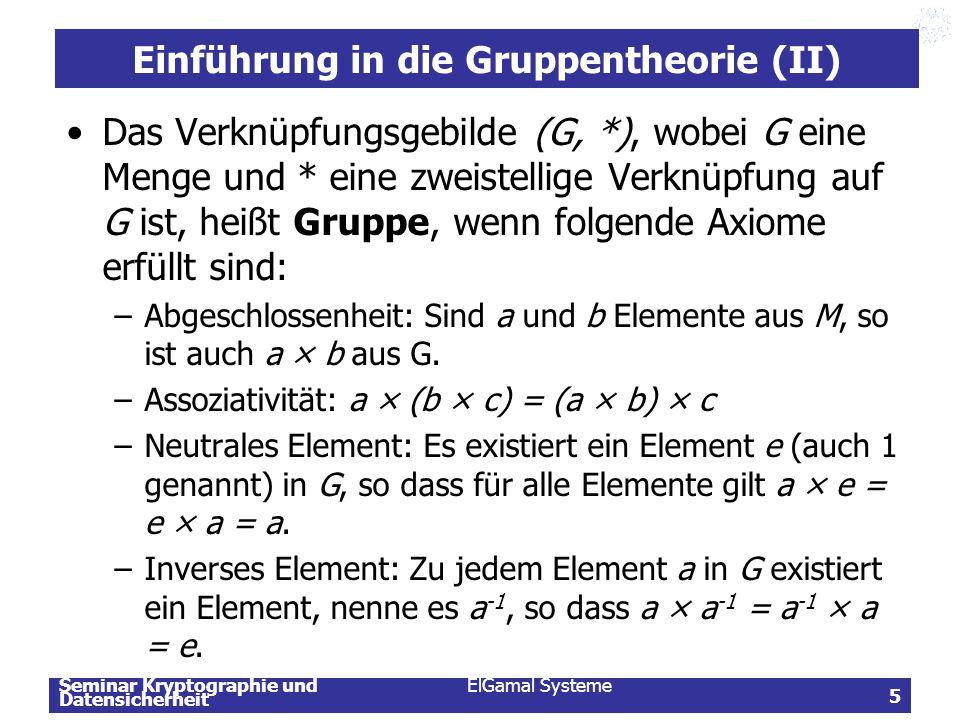 Seminar Kryptographie und Datensicherheit ElGamal Systeme 6 Einführung in die Gruppentheorie (III) Anzahl der Elemente wird als Ordnung der Gruppe bezeichnet, geschrieben |G| Ein Gruppenelement g  G hat die Ordnung k, wenn k die kleinste natürliche Zahl ist, so dass g k = e gilt.