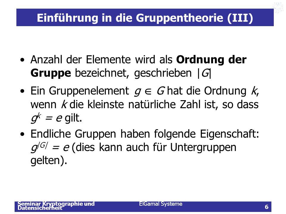 Seminar Kryptographie und Datensicherheit ElGamal Systeme 6 Einführung in die Gruppentheorie (III) Anzahl der Elemente wird als Ordnung der Gruppe bez