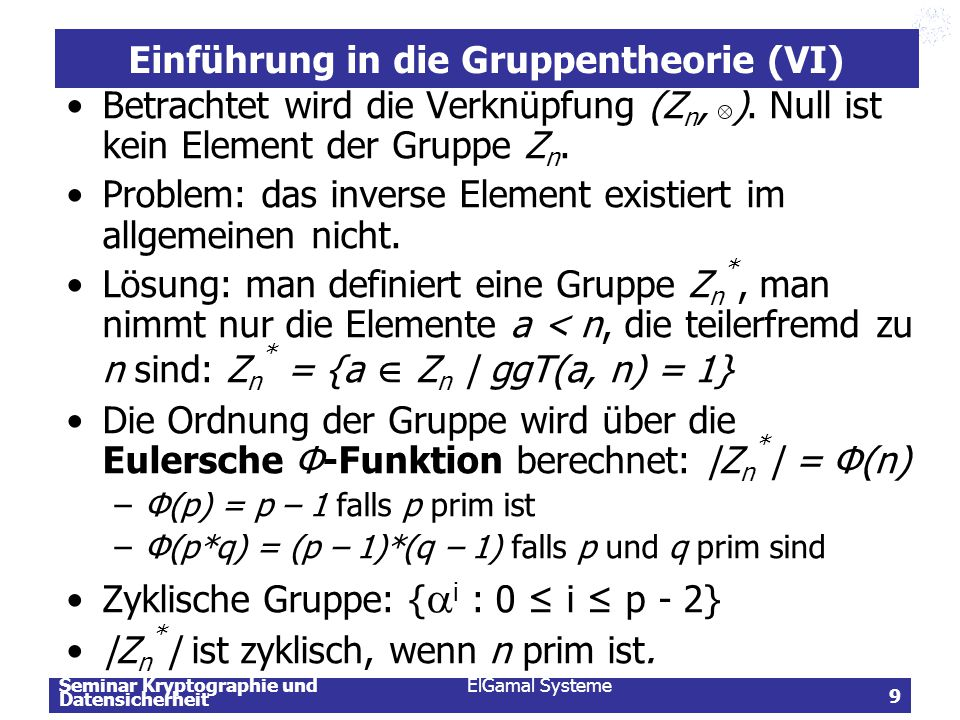 Seminar Kryptographie und Datensicherheit ElGamal Systeme 40 Diskreter Logarithmus Problem in ( Z n,+) Reduktion des Problems auf die additive Gruppe ( Z n,+) mit Hilfe eines Isomorphismus Ф: ( Z n,.