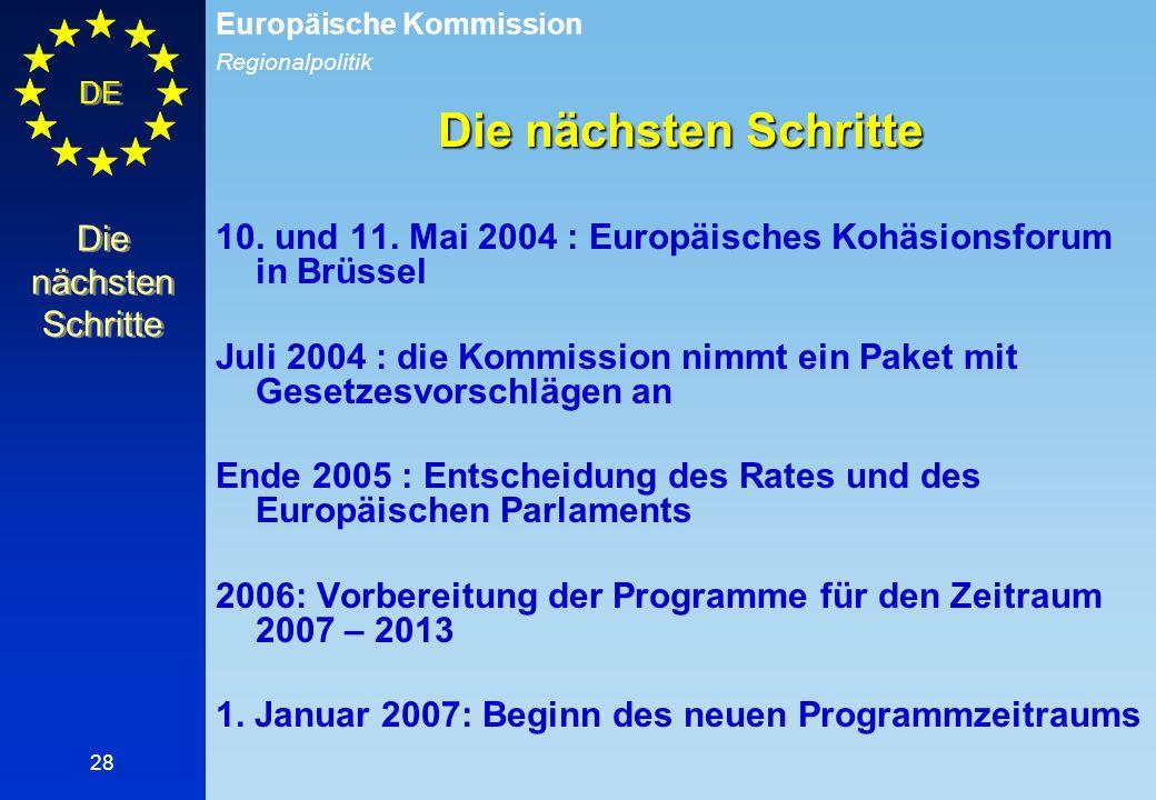 Regionalpolitik Europäische Kommission DE 28 Die nächsten Schritte 10. und 11. Mai 2004 : Europäisches Kohäsionsforum in Brüssel Juli 2004 : die Kommi
