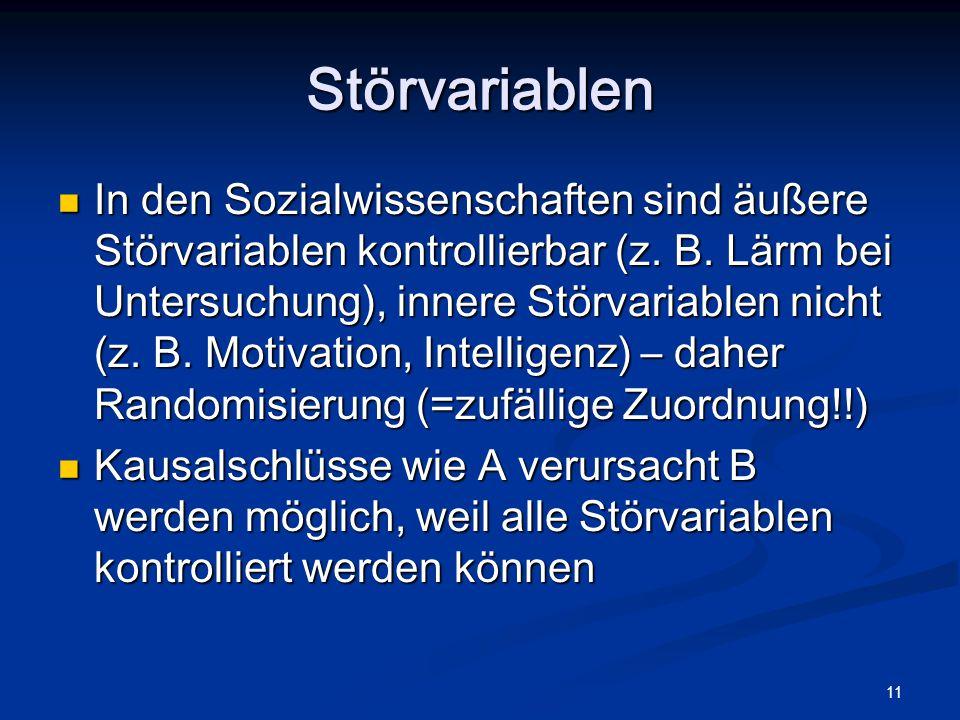 11 Störvariablen In den Sozialwissenschaften sind äußere Störvariablen kontrollierbar (z. B. Lärm bei Untersuchung), innere Störvariablen nicht (z. B.