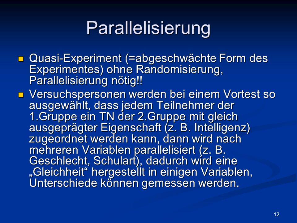 12 Parallelisierung Quasi-Experiment (=abgeschwächte Form des Experimentes) ohne Randomisierung, Parallelisierung nötig!! Quasi-Experiment (=abgeschwä