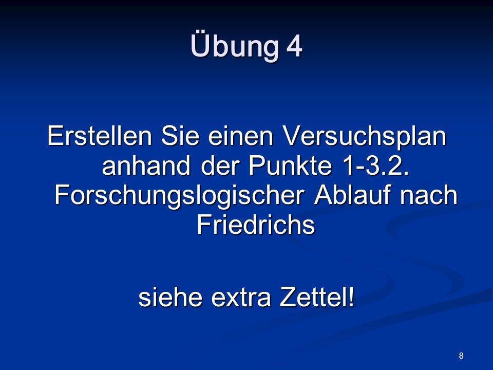 8 Übung 4 Erstellen Sie einen Versuchsplan anhand der Punkte 1-3.2. Forschungslogischer Ablauf nach Friedrichs siehe extra Zettel!