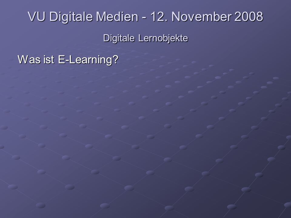 VU Digitale Medien - 12. November 2008 Digitale Lernobjekte Was ist E-Learning?