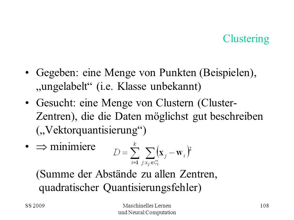 """SS 2009Maschinelles Lernen und Neural Computation 108 Clustering Gegeben: eine Menge von Punkten (Beispielen), """"ungelabelt"""" (i.e. Klasse unbekannt) Ge"""