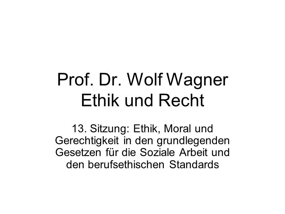 Prof. Dr. Wolf Wagner Ethik und Recht 13. Sitzung: Ethik, Moral und Gerechtigkeit in den grundlegenden Gesetzen für die Soziale Arbeit und den berufse