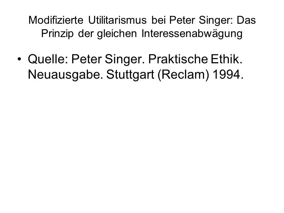 Modifizierte Utilitarismus bei Peter Singer: Das Prinzip der gleichen Interessenabwägung Quelle: Peter Singer. Praktische Ethik. Neuausgabe. Stuttgart