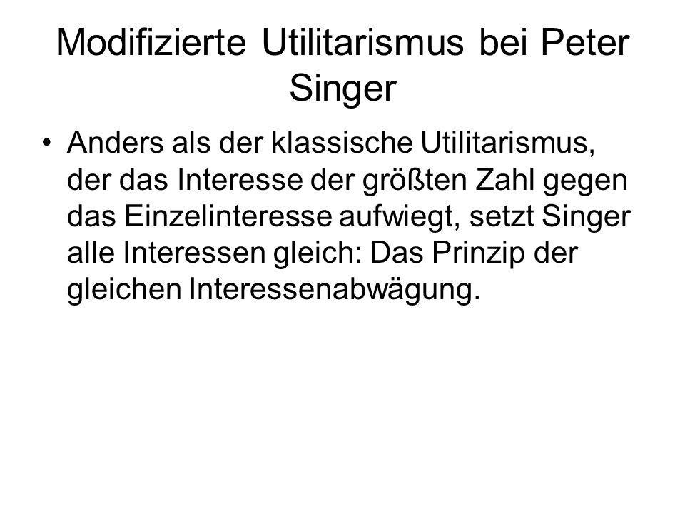 Modifizierte Utilitarismus bei Peter Singer Anders als der klassische Utilitarismus, der das Interesse der größten Zahl gegen das Einzelinteresse aufw