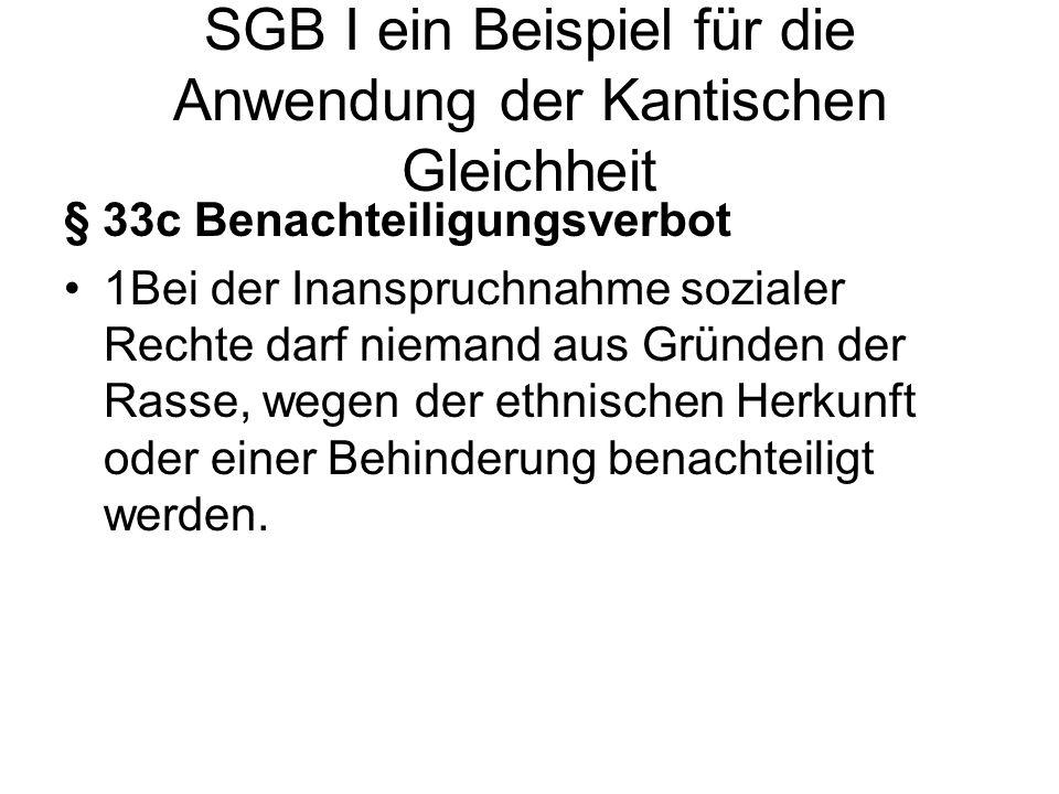 SGB I ein Beispiel für die Anwendung der Kantischen Gleichheit § 33c Benachteiligungsverbot 1Bei der Inanspruchnahme sozialer Rechte darf niemand aus