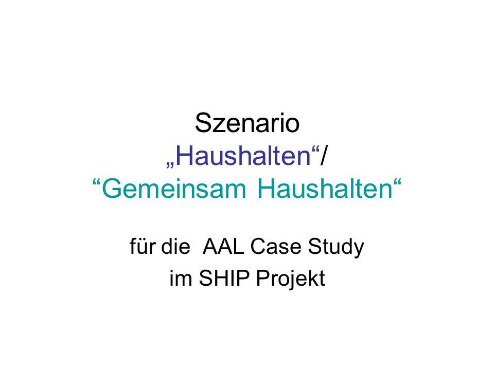"""Szenario """"Haushalten""""/ """"Gemeinsam Haushalten"""" für die AAL Case Study im SHIP Projekt"""