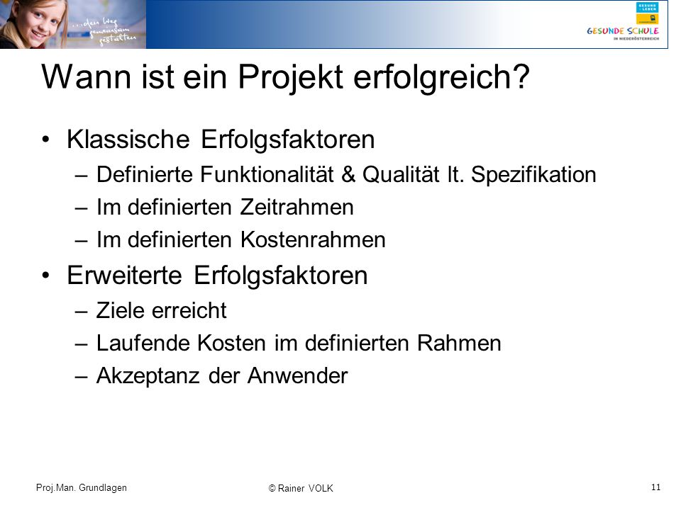 11 Proj.Man. Grundlagen © Rainer VOLK Wann ist ein Projekt erfolgreich? Klassische Erfolgsfaktoren –Definierte Funktionalität & Qualität lt. Spezifika