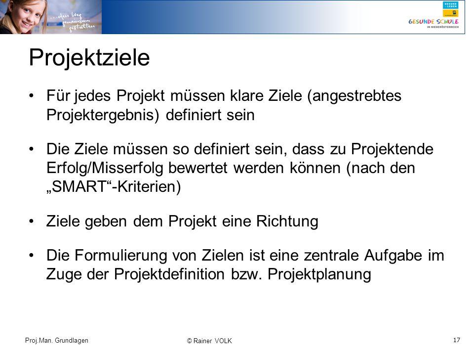 17 Proj.Man. Grundlagen © Rainer VOLK Projektziele Für jedes Projekt müssen klare Ziele (angestrebtes Projektergebnis) definiert sein Die Ziele müssen