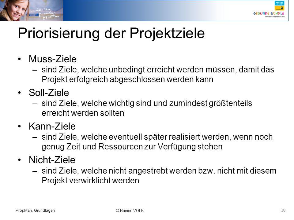 18 Proj.Man. Grundlagen © Rainer VOLK Priorisierung der Projektziele Muss-Ziele –sind Ziele, welche unbedingt erreicht werden müssen, damit das Projek