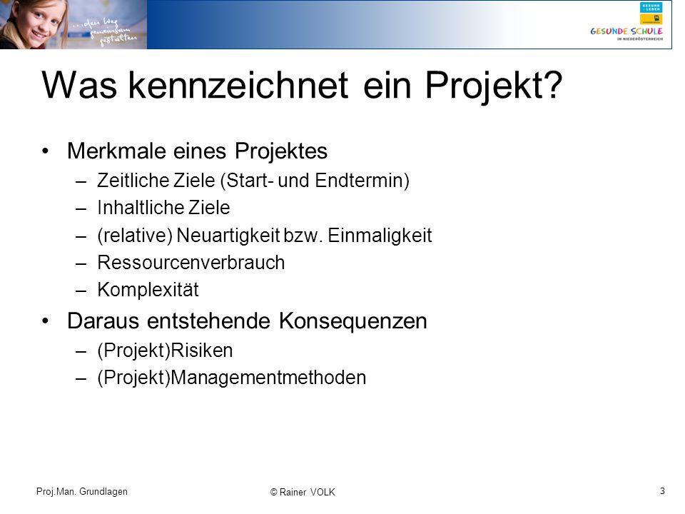 3 Proj.Man. Grundlagen © Rainer VOLK Was kennzeichnet ein Projekt? Merkmale eines Projektes –Zeitliche Ziele (Start- und Endtermin) –Inhaltliche Ziele