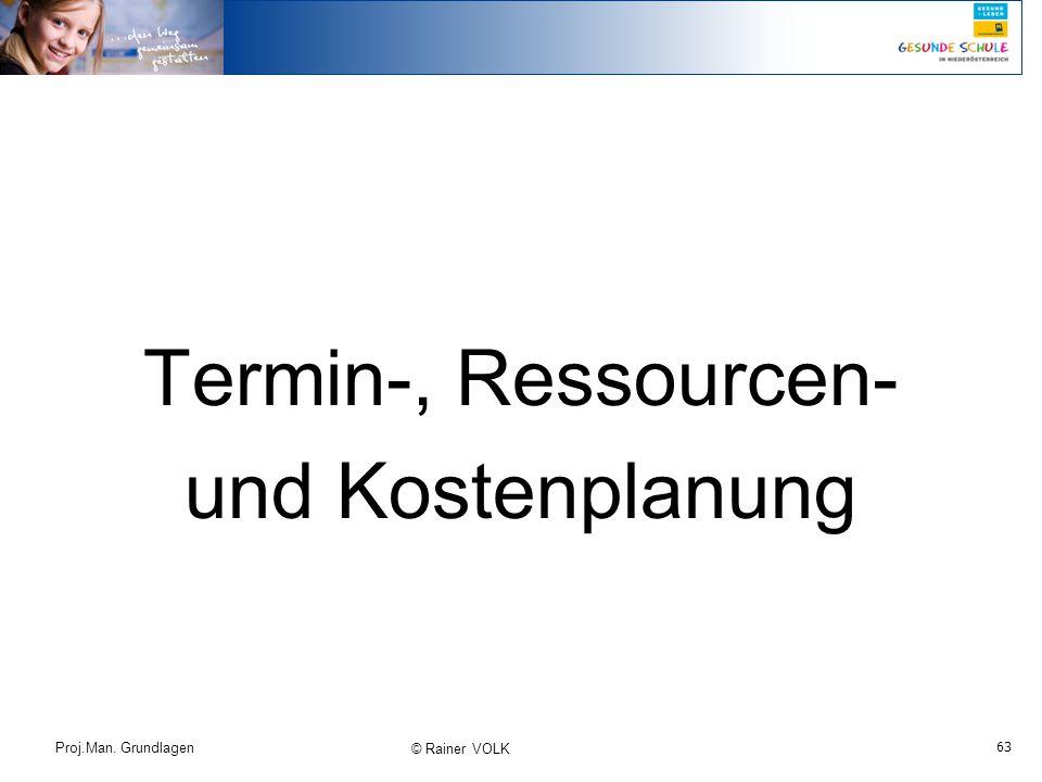 63 Proj.Man. Grundlagen © Rainer VOLK Termin-, Ressourcen- und Kostenplanung