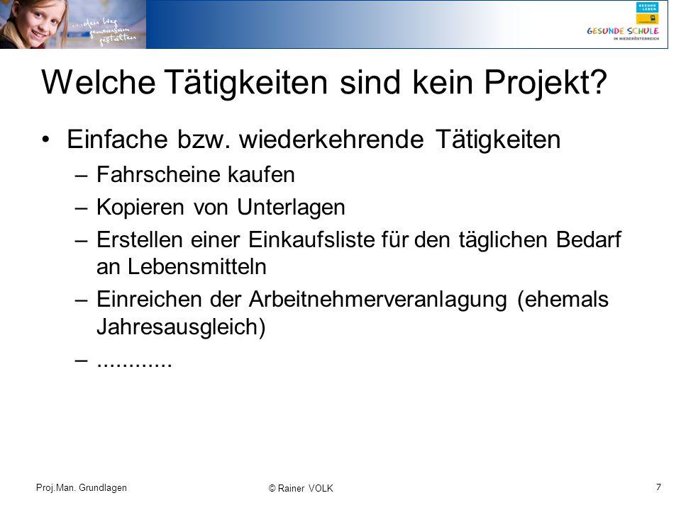 7 Proj.Man. Grundlagen © Rainer VOLK Welche Tätigkeiten sind kein Projekt? Einfache bzw. wiederkehrende Tätigkeiten –Fahrscheine kaufen –Kopieren von