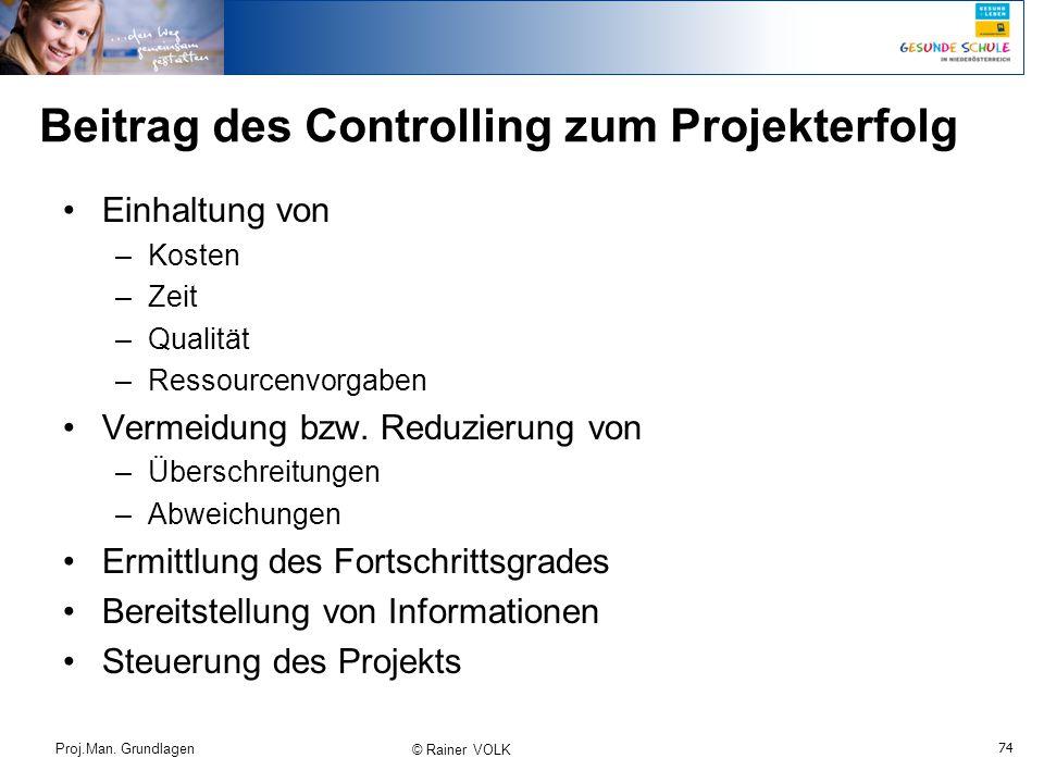 74 Proj.Man. Grundlagen © Rainer VOLK Beitrag des Controlling zum Projekterfolg Einhaltung von –Kosten –Zeit –Qualität –Ressourcenvorgaben Vermeidung