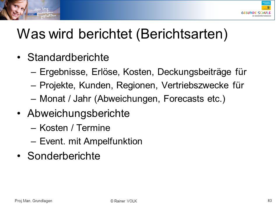 83 Proj.Man. Grundlagen © Rainer VOLK Was wird berichtet (Berichtsarten) Standardberichte –Ergebnisse, Erlöse, Kosten, Deckungsbeiträge für –Projekte,