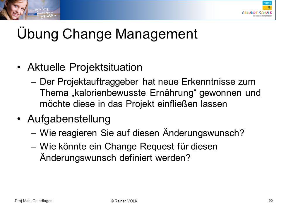 """90 Proj.Man. Grundlagen © Rainer VOLK Übung Change Management Aktuelle Projektsituation –Der Projektauftraggeber hat neue Erkenntnisse zum Thema """"kalo"""