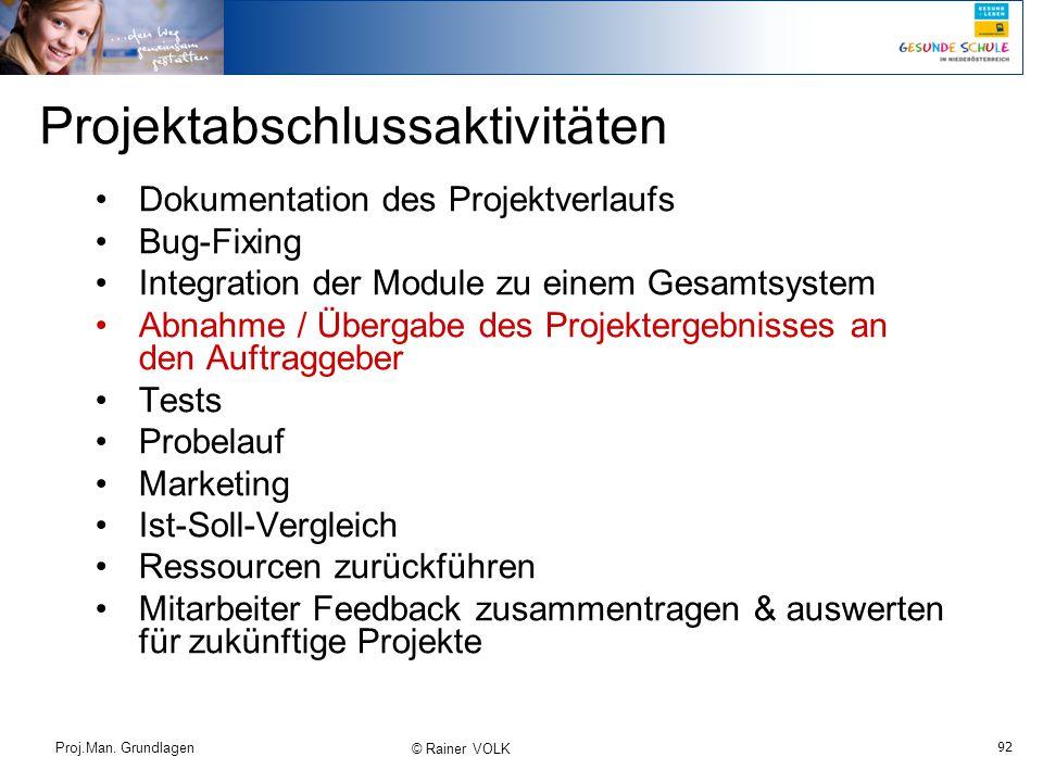92 Proj.Man. Grundlagen © Rainer VOLK Projektabschlussaktivitäten Dokumentation des Projektverlaufs Bug-Fixing Integration der Module zu einem Gesamts