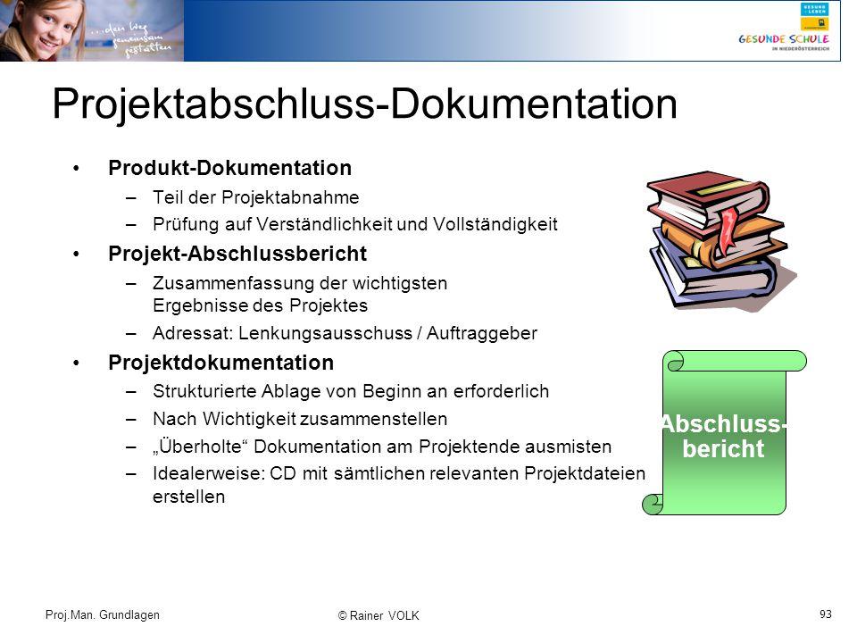 93 Proj.Man. Grundlagen © Rainer VOLK Projektabschluss-Dokumentation Produkt-Dokumentation –Teil der Projektabnahme –Prüfung auf Verständlichkeit und